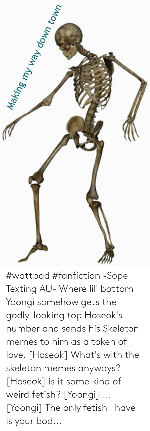 Godly: #wattpad #fanfiction -Sope Texting AU- Where lil' bottom Yoongi somehow gets the godly-looking  top Hoseok's number and sends his Skeleton memes to him as a token of love.  [Hoseok] What's with the skeleton memes anyways? [Hoseok] Is it some kind of weird fetish? [Yoongi] ... [Yoongi] The only fetish I have is your bod...