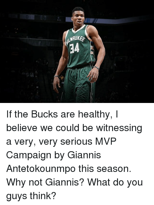 antetokounmpo: WAUKEE If the Bucks are healthy, I believe we could be witnessing a very, very serious MVP Campaign by Giannis Antetokounmpo this season. Why not Giannis? What do you guys think?