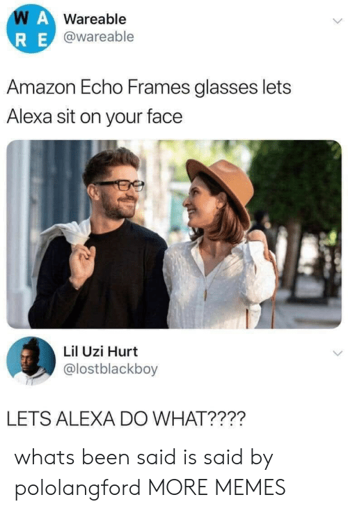 Lil Uzi: WAWareable  RE@wareable  Amazon Echo Frames glasses lets  Alexa sit on your face  Lil Uzi Hurt  @lostblackboy  LETS ALEXA DO WHAT???? whats been said is said by pololangford MORE MEMES