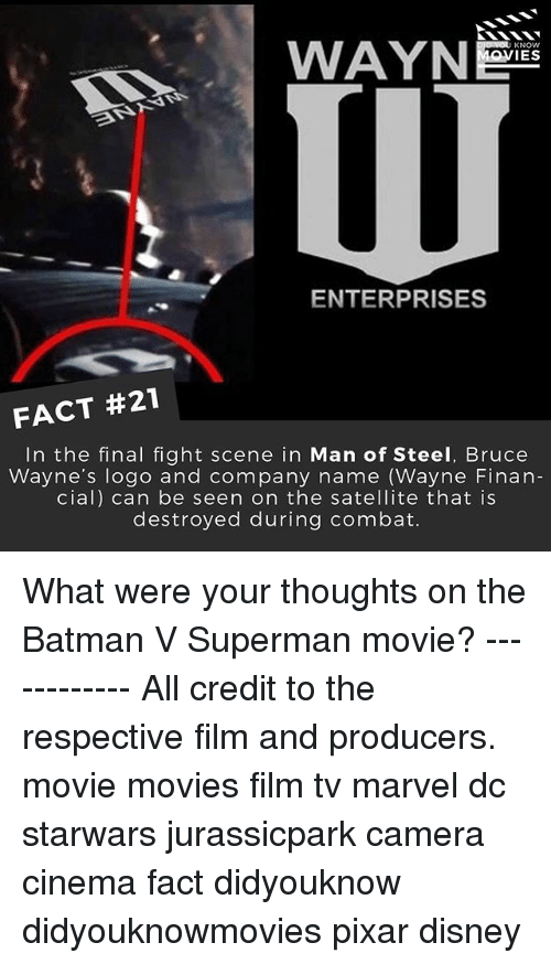 final fight: WAYN  KNOW  OVIES  ENTERPRISES  FACT #21  In the final fight scene in Man of Steel, Bruce  Wayne's logo and company name (Wayne Finan-  cial) can be seen on the satellite that is  destroyed during combat. What were your thoughts on the Batman V Superman movie? ------------ All credit to the respective film and producers. movie movies film tv marvel dc starwars jurassicpark camera cinema fact didyouknow didyouknowmovies pixar disney