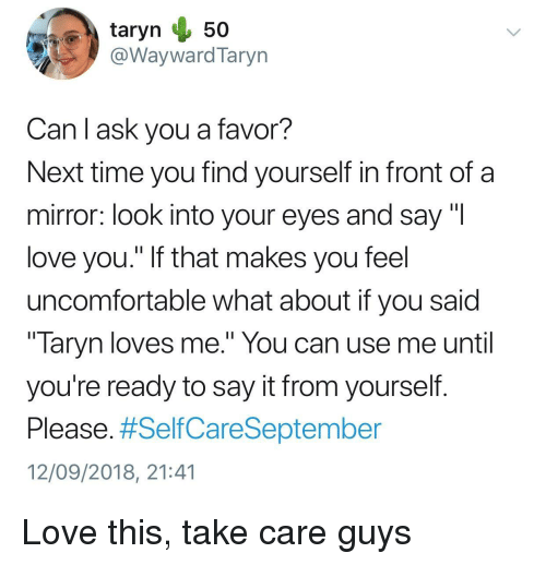 "Love, Say It, and Mirror: @WaywardTaryn  Can l ask you a favor?  Next time you find yourself in front of a  mirror: look into your eyes and say ""l  love you."" If that makes you feel  uncomfortable what about if you said  "" laryn loves me."" You can use me until  you're ready to say it from yourself  Please. #SelfCareSeptember  12/09/2018, 21:41 Love this, take care guys"