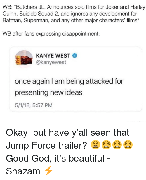 Good God: WB: *Butchers JL. Announces solo films for Joker and Harley  Quinn, Suicide Squad 2, and ignores any development for  Batman, Superman, and any other major characters' films*  WB after fans expressing disappointment:  KANYE WEST  @kanyewest  once again I am being attacked for  presenting new ideas  5/1/18, 5:57 PM Okay, but have y'all seen that Jump Force trailer? 😩😫😫😫 Good God, it's beautiful -Shazam ⚡️