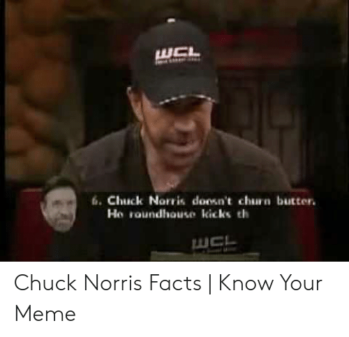 Norris Facts: WCL  6.Chuck Norris doosn't churn butter.  Ho roundhouse kicks th  UCL Chuck Norris Facts | Know Your Meme