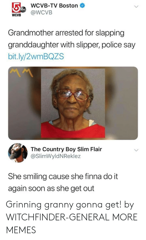 Grinning: WCVB-TV Boston  WCVB @WCVB  Grandmother arrested for slapping  granddaughter with slipper, police say  bit.ly/2wmBQZS  The Country Boy Slim Flair  @SlimWyldNReklez  She smiling cause she finna do it  again soon as she get out Grinning granny gonna get! by WITCHFlNDER-GENERAL MORE MEMES