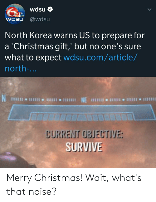 Christmas, North Korea, and Reddit: wdsu O  @wdsu  WDSU  North Korea warns US to prepare for  a 'Christmas gift,' but no one's sure  what to expect wdsu.com/article/  north-...  I NE HII I II  CURRENT OBJECTIVE:  SURVIVE Merry Christmas! Wait, what's that noise?