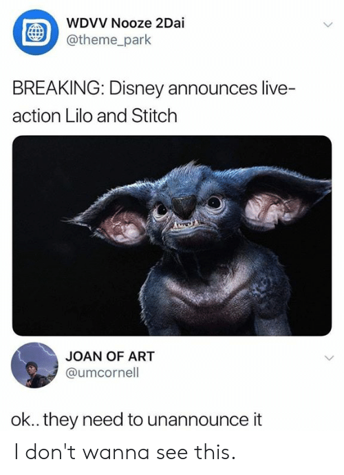 Joan: WDVV Nooze 2Dai  @theme_park  BREAKING: Disney announces live-  action Lilo and Stitch  JOAN OF ART  @umcornell  ok.. they need to unannounce it I don't wanna see this.