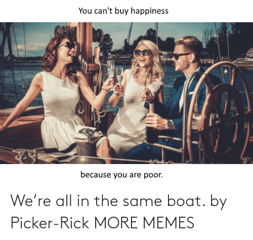 Boat: We're all in the same boat. by Picker-Rick MORE MEMES