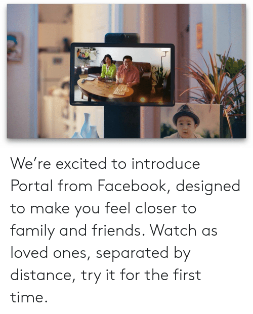 to family: We're excited to introduce Portal from Facebook, designed to make you feel closer to family and friends. Watch as loved ones, separated by distance, try it for the first time.