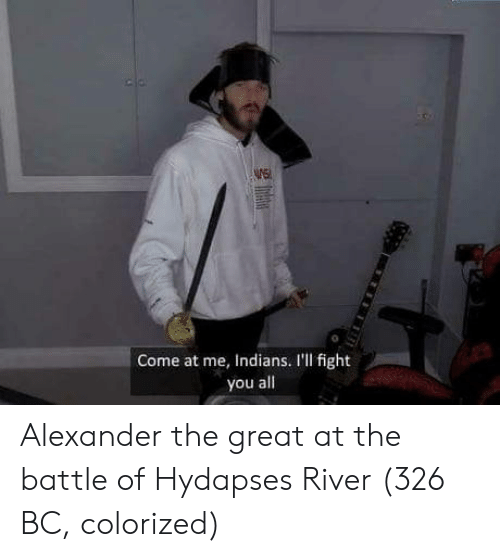 come at me: WE  0  Come at me, Indians. I'll fight  you all Alexander the great at the battle of Hydapses River (326 BC, colorized)