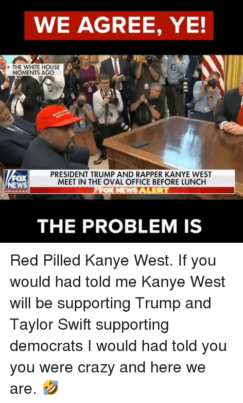 Crazy, Kanye, and Memes: WE AGREE, YE!  THE WHITE HOUSE  MOMENTS AGO  FOX  EWS  PRESIDENT TRUMP AND RAPPER KANYE WEST  MEET IN THE OVAL OFFICE BEFORE LUNCH  THE PROBLEM IS Red Pilled Kanye West. If you would had told me Kanye West will be supporting Trump and Taylor Swift supporting democrats I would had told you you were crazy and here we are. 🤣
