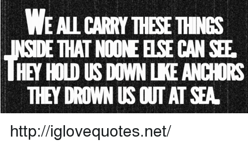 anchors: WE AL CARRY THESE THINGS  SIDE THAT NOONE ELSE CAN SEF  HEY HOLD US DOWN LKE ANCHORS  THEY DROWN US OUT AT SEA http://iglovequotes.net/