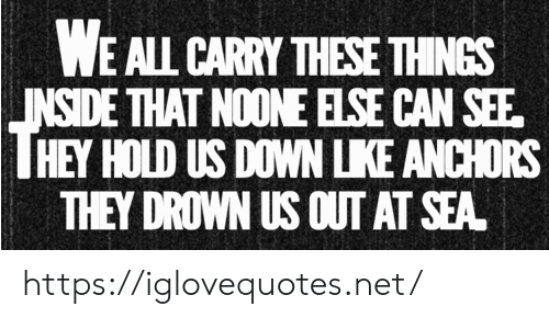 drown: WE ALL CARRY THESE THINGS  INSIDE THAT NOONE ELSE CAN SEE  HEY HOLD US DOWN LKE ANCHORS  THEY DROWN US OUT AT SEA https://iglovequotes.net/