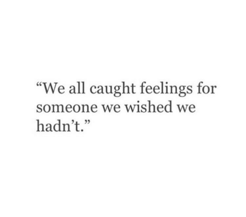 """All, For, and Someone: """"We all caught feelings for  someone we wished w  hadn't."""""""