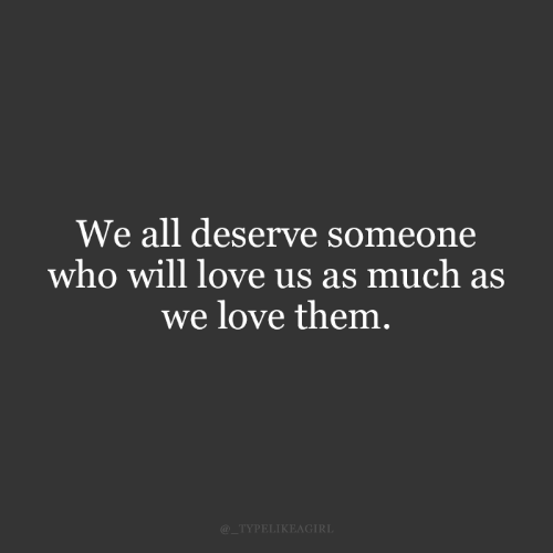 Love, Who, and Will: We all deserve someone  who will love us as much as  we love them  TYPELIKEAGIRL