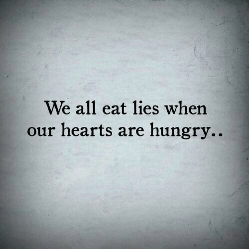 Hungry, Hearts, and All: We all eat lies when  our hearts are hungry..