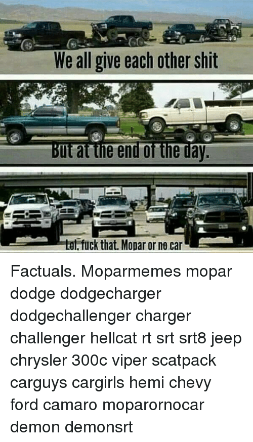 Memes, Shit, and Camaro: We all give each other shit  But at the end of the day  e tot fuck that. Mopar or ne car Factuals. Moparmemes mopar dodge dodgecharger dodgechallenger charger challenger hellcat rt srt srt8 jeep chrysler 300c viper scatpack carguys cargirls hemi chevy ford camaro moparornocar demon demonsrt