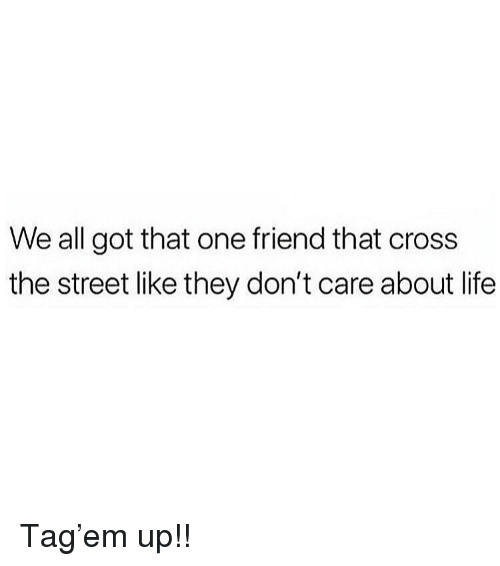 Life, Memes, and Cross: We all got that one friend that cross  the street like they don't care about life Tag'em up!!