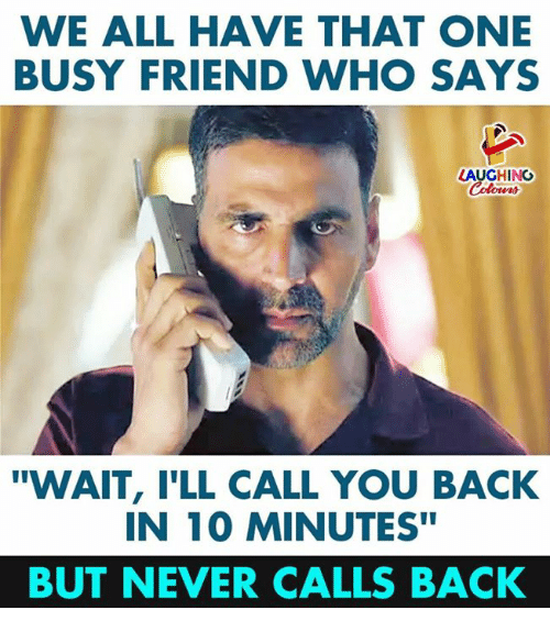 "Never, Indianpeoplefacebook, and Back: WE ALL HAVE THAT ONE  BUSY FRIEND WHO SAYS  LAUGHING  ""WAIT, I'LL CALL YOU BACK  IN 10 MINUTES""  BUT NEVER CALLS BACK"