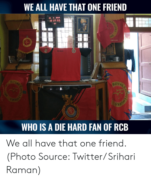die hard: WE ALL HAVE THAT ONE FRIEND  23 1 2019  12:37:53.  ROYAL  WHO IS A DIE HARD FAN OF RCB We all have that one friend.  (Photo Source: Twitter/ Srihari Raman)