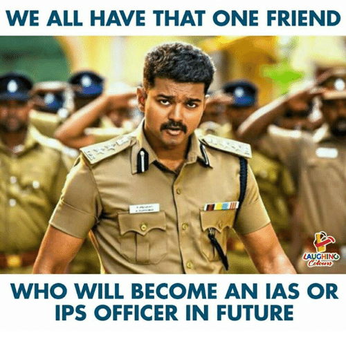 ias: WE ALL HAVE THAT ONE FRIEND  LAUGHING  WHO WILL BECOME AN IAS OR  IPS OFFICER IN FUTURE