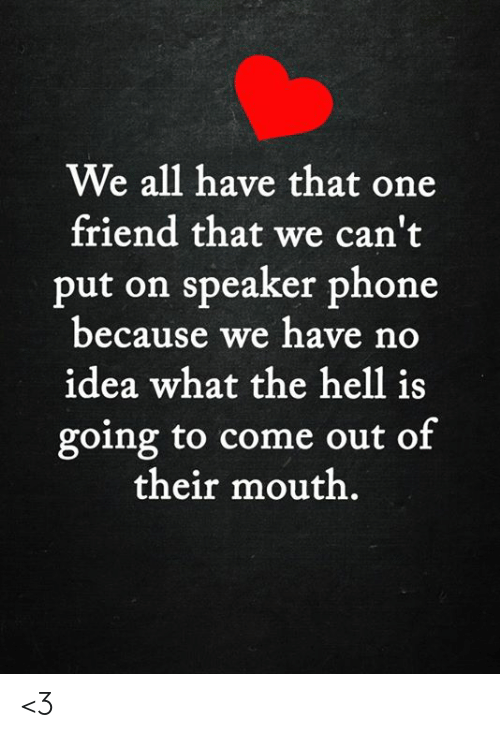 Memes, Phone, and Hell: We all have that one  friend that we can't  put on speaker phone  because we have no  idea what the hell is  going to come out of  their mouth. <3