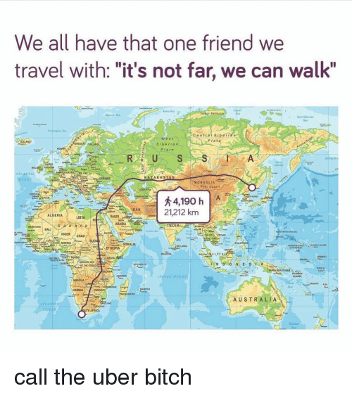 "Saudi Arabia: We all have that one friend we  travel with: ""it's not far, we can walk""  Sa  Easd Sbelan  Plat  Siberian  Plain  INGOOM  KAZAKHSTAN  CE  MONGOLIA  Gobi Desort  SPAIN  21,212 km  IRAN  ALGERIA  SAUDI  ARABIA  INDIA  AN  NIGER CHAD  SUDA  hins  N NIGERIA  SOMALIA  DEMOCR REP  THE CON00  ANGOLA  coral  AUSTRALIA  ELA  OcEa  TH AFRICA call the uber bitch"
