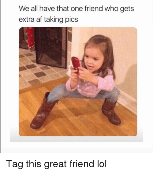 Af, Funny, and Lol: We all have that one friend who gets  extra af taking pics Tag this great friend lol