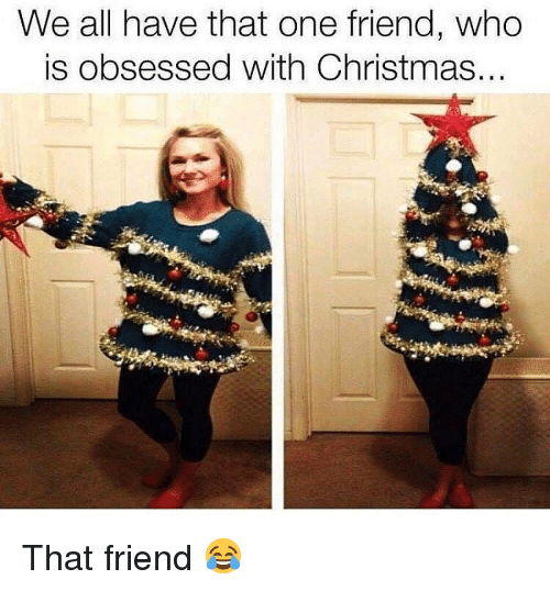 Christmas, Memes, and 🤖: We all have that one friend, who  is obsessed with Christmas... That friend 😂