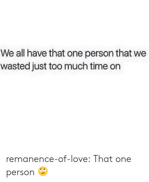 Love, Target, and Too Much: We all have that one person that we  wasted just too much time on remanence-of-love:  That one person 🙄