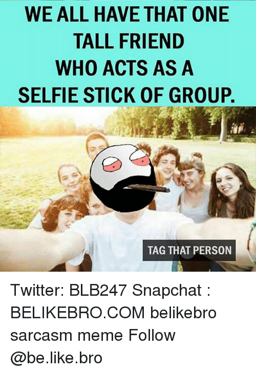Tall Friend: WE ALL HAVE THAT ONE  TALL FRIEND  WHO ACTS AS A  SELFIE STICK OF GROUP.  TAG THAT PERSON Twitter: BLB247 Snapchat : BELIKEBRO.COM belikebro sarcasm meme Follow @be.like.bro