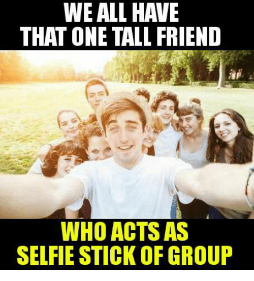 Tall Friend: WE ALL HAVE  THAT ONE TALL FRIEND  WHO ACTS AS  SELFIE STICK OF GROUP