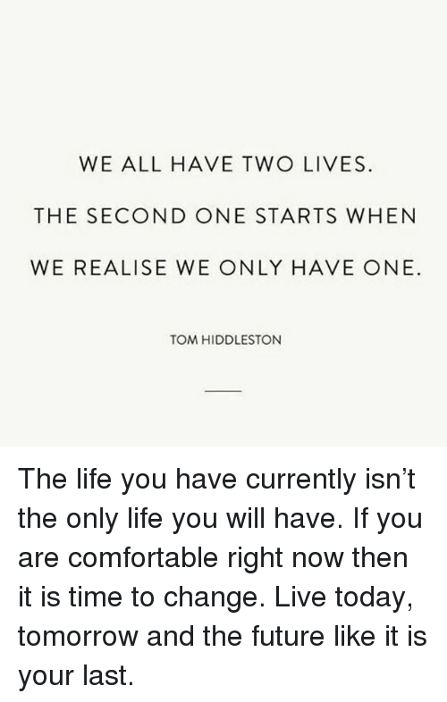Hiddlestoners: WE ALL HAVE TWO LIVES  THE SECOND ONE STARTS WHEN  WE REALISE WE ONLY HAVE ONE  TOM HIDDLESTON The life you have currently isn't the only life you will have. If you are comfortable right now then it is time to change. Live today, tomorrow and the future like it is your last.