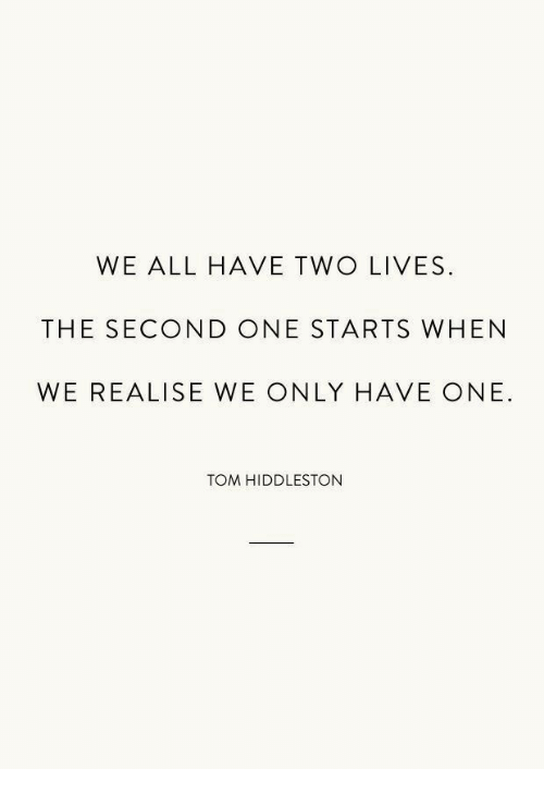hiddleston: WE ALL HAVE TWO LIVES  THE SECOND ONE STARTS WHEN  WE REALISE WE ONLY HAVE ONE.  TOM HIDDLESTON