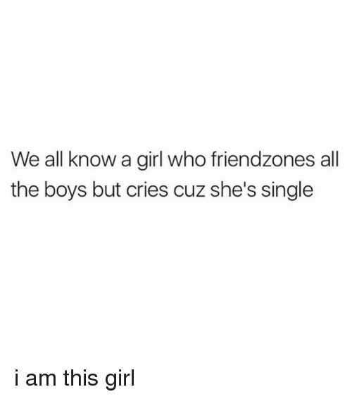 Girl, Girl Memes, and Single: We all know a girl who friendzones all  the boys but cries cuz she's single i am this girl