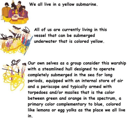 yellow submarine: We all live in a yellow submarine  O000  All of us are currently living in this  vessel that can be submerged  underwater that is colored yellow.  Our own selves as a group consider this warship  with a steamlined hull designed to operate  completely submerged in the sea for long  periods, equipped with an internal store of air  and a periscope and typically armed with  torpedoes and/or mssiles that is the color  between green and orange in the spectrum, a  primary color complementary to blue, colored  like lemons or egg yolks as the place we all live  in.