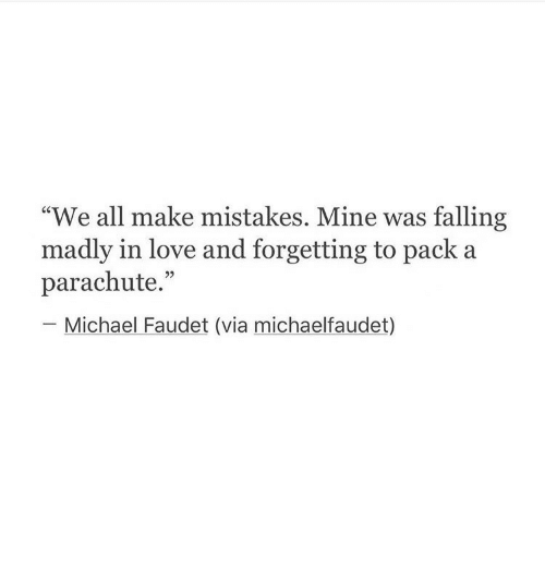 """parachute: """"We all make mistakes. Mine was falling  madly in love and forgetting to pack a  parachute.""""  Michael Faudet (via michaelfaudet)"""