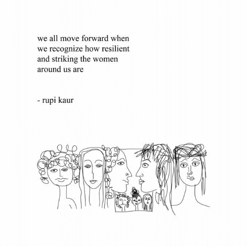 Women, How, and Move: we all move forward when  we recognize how resilient  and striking the women  around us are  - rupi kaur