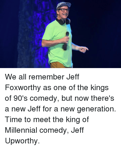 Upworthy: We all remember Jeff Foxworthy as one of the kings of 90's comedy, but now there's a new Jeff for a new generation. Time to meet the king of Millennial comedy, Jeff Upworthy.
