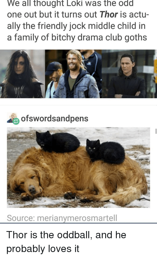 middle child: We all thought Loki was the odd  one out but it turns out Thor is actu-  ally the friendly jock middle child in  a family of bitchy drama club goths  ofswordsandpens  Source: merianymerosmartell Thor is the oddball, and he probably loves it
