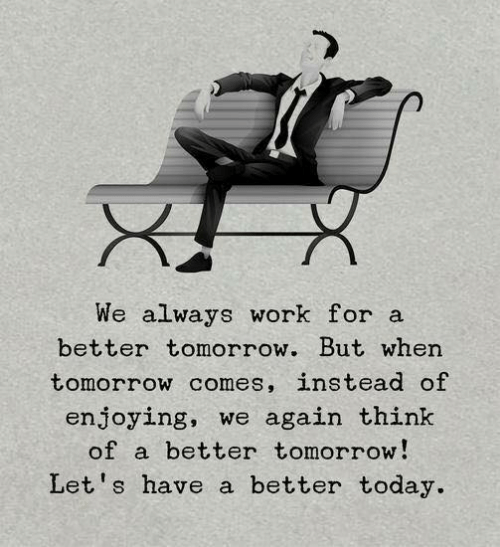 A Better Tomorrow: We always work for a  better tomorrow. But when  tomorrow comes, instead of  enjoying, we again think  of a better tomorrow!  Let's have a better today