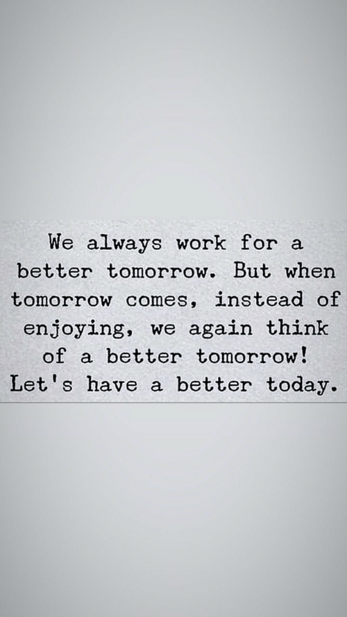 A Better Tomorrow: We always work for a  better tomorrow. But when  tomorrow comes, instead of  enjoying, we again think  better tomorrow!  of  Let's have a better today.