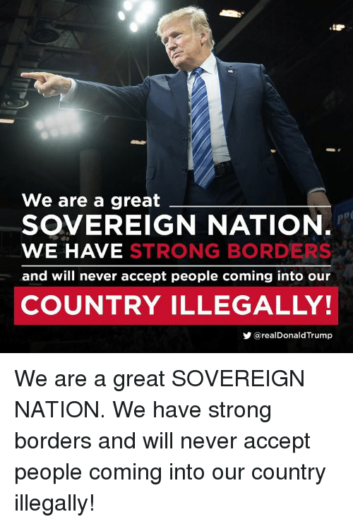 Trump, Strong, and Never: We are a great  SOVEREIGN NATION  WE HAVE STRONG BORDERS  and will never accept people coming into our  COUNTRY ILLEGALLY!  y@realDonald Trump We are a great SOVEREIGN NATION. We have strong borders and will never accept people coming into our country illegally!