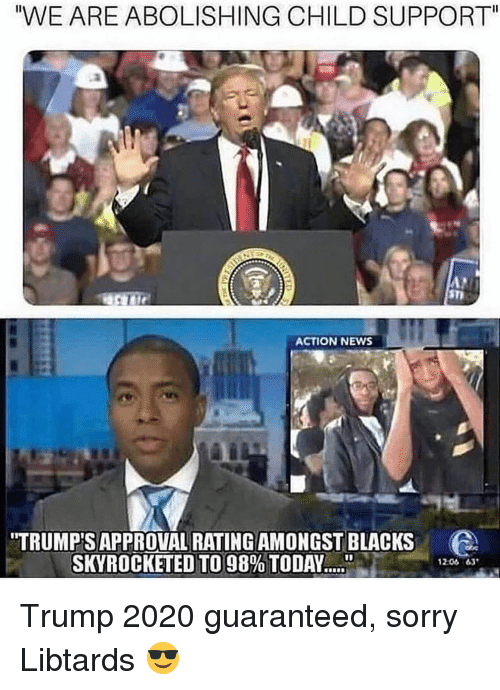 """Child Support, Memes, and News: WE ARE ABOLISHING CHILD SUPPORT""""  ST  ACTION NEWS  TRUMP'S APPROVAL RATING AMONGST BLACKS  SKYROCKETED TO 98% TODAY """"""""ble.  1201 63' Trump 2020 guaranteed, sorry Libtards 😎"""