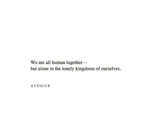 Being Alone, Human, and All: We are all human together-  but alone in the lonely kingdoms of ourselves  ATTICUS