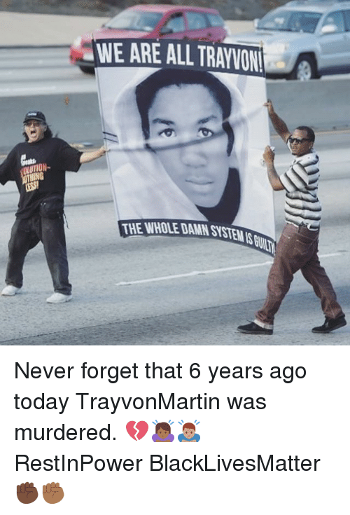 Black Lives Matter: WE ARE ALL TRAYVON  THE WHOLE DAMN SYSTEMS Never forget that 6 years ago today TrayvonMartin was murdered. 💔🙇🏾‍♀️🙇🏽‍♂️ RestInPower BlackLivesMatter ✊🏿✊🏾