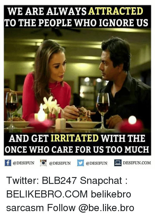 Ignorancy: WE ARE ALWAYS ATTRACTED  TO THE PEOPLE WHO IGNORE US  AND GET IRRITATED WITH THE  ONCE WHO CARE FOR US TOO MUCH  @DESIFUN  @DESIFUN  @DESIFUN  DESIFUN.COM Twitter: BLB247 Snapchat : BELIKEBRO.COM belikebro sarcasm Follow @be.like.bro