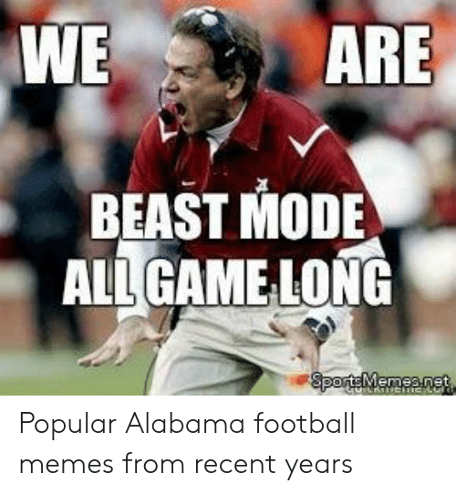 Alabama Football Memes: WE  ARE  BEAST MODE  ALLGAMELONG Popular Alabama football memes from recent years