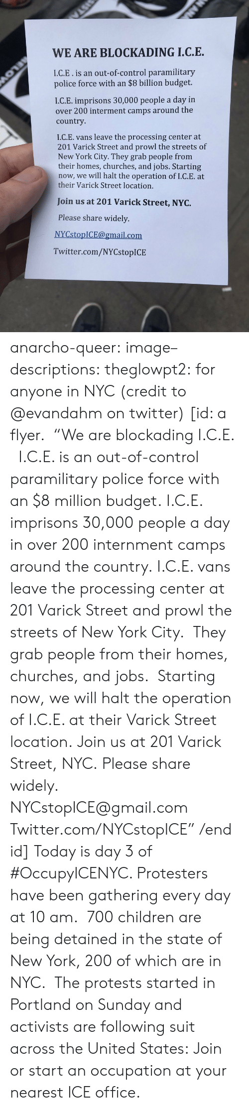 "The State: WE ARE BLOCKADING I.C.E.  I.C.E.is an out-of-control paramilitary  police force with an $8 billion budget.  I.C.E. imprisons 30,000 people a day in  over 200 interment camps around the  country  I.C.E. vans leave the processing center at  201 Varick Street and prowl the streets of  New York City. They grab people from  their homes, churches, and jobs. Starting  now, we will halt the operation of I.C.E. at  their Varick Street location.  Join us at 201 Varick Street, NYC.  Please share widely.  NYCstopICE@gmail.com  Twitter.com/NYCstopICE anarcho-queer: image–descriptions:  theglowpt2: for anyone in NYC (credit to @evandahm on twitter) [id: a flyer.  ""We are blockading I.C.E.   I.C.E. is an out-of-control paramilitary police force with an $8 million budget. I.C.E. imprisons 30,000 people a day in over 200 internment camps around the country. I.C.E. vans leave the processing center at 201 Varick Street and prowl the streets of New York City.  They grab people from their homes, churches, and jobs.  Starting now, we will halt the operation of I.C.E. at their Varick Street location. Join us at 201 Varick Street, NYC. Please share widely. NYCstopICE@gmail.com Twitter.com/NYCstopICE"" /end id]  Today is day 3 of #OccupyICENYC. Protesters have been gathering every day at 10 am.  700 children are being detained in the state of New York, 200 of which are in NYC.  The protests started in Portland on Sunday and activists are following suit across the United States: Join or start an occupation at your nearest ICE office."