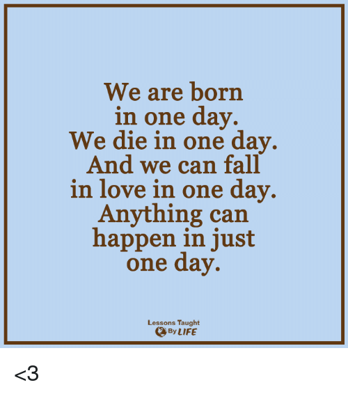 Lessoned: We are born  in one day.  We die in one day.  And we can fall  in love in one day.  Anything can  happen in just  one day.  Lessons Taught  By LIFE <3