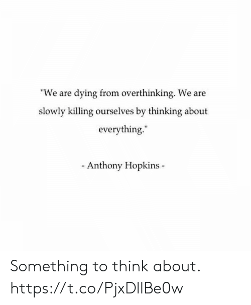 "hopkins: ""We are dying from overthinking. We are  slowly killing ourselves by thinking about  everything.  Anthony Hopkins Something to think about. https://t.co/PjxDllBe0w"